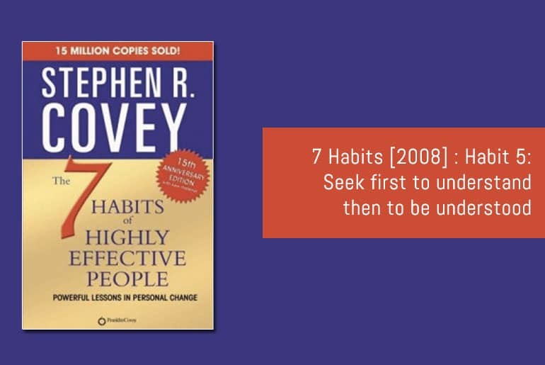7 Habits [2008] : Habit 5: Seek first to understand then to be understood