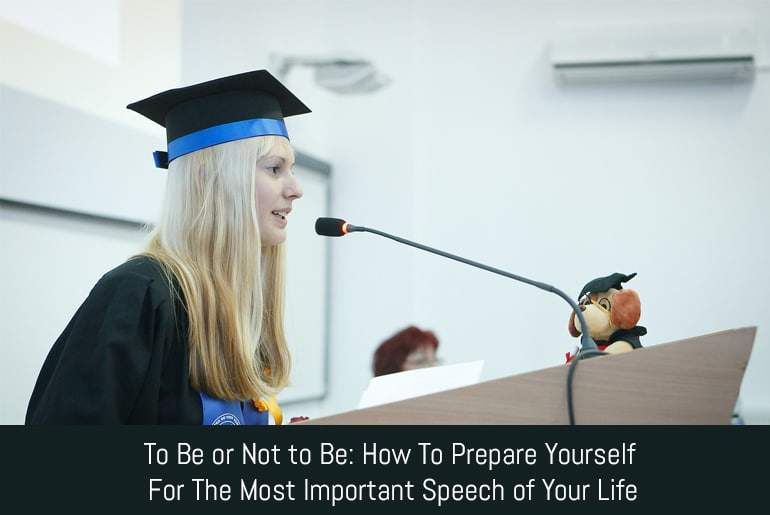 To Be or Not to Be: How to Prepare Yourself for the Most Important Speech of Your Life