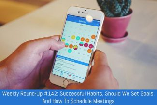 Weekly Round-Up #142: Successful Habits, Should We Set Goals And How To Schedule Meetings